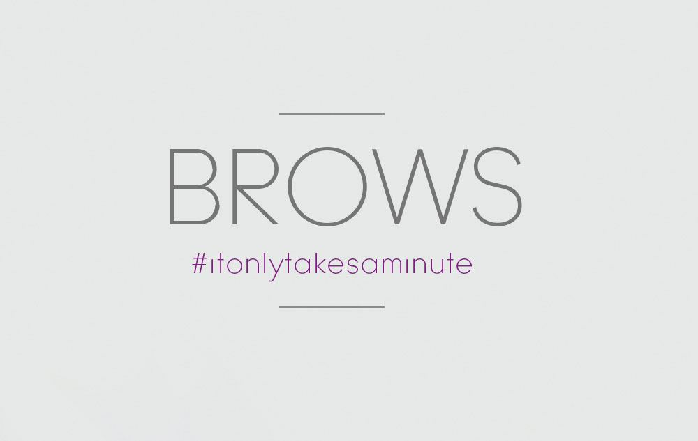 It only takes a minute - Brows