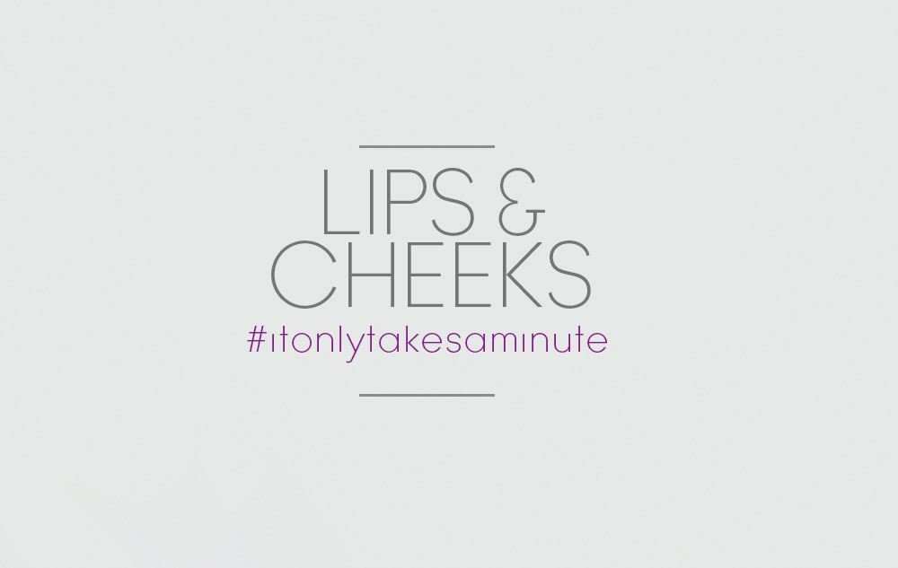 It only takes a minute - Lips and Cheeks
